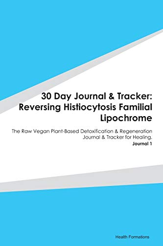30 Day Journal & Tracker: Reversing Histiocytosis Familial Lipochrome: The Raw Vegan Plant-Based Detoxification & Regeneration Journal & Tracker for Healing. Journal 1