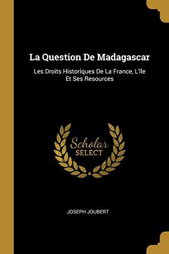FRE-QUES DE MADAGASCAR: Les Droits Historiques de la France, l'Île Et Ses Resources
