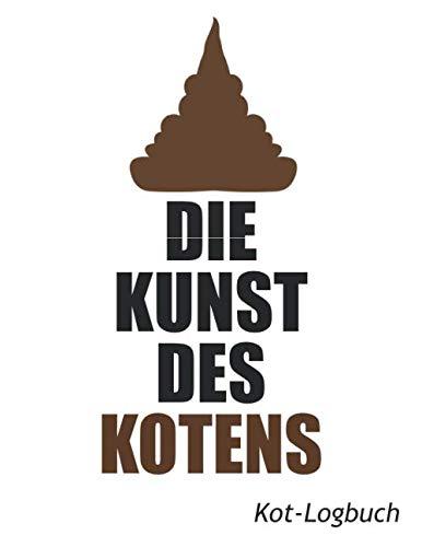 Die Kunst des Kotens: Kot-Logbuch: Klobuch zum festhalten deiner schönsten Kunstwerke