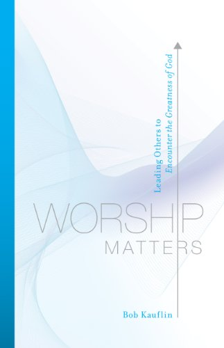Worship Matters (Foreword by Paul Baloche): Leading Others to Encounter the Greatness of God (English Edition)
