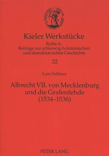 Albrecht VII. von Mecklenburg und die Grafenfehde (1534-1536) (Kieler Werkstücke / Reihe A: Beiträge zur schleswig-holsteinischen und skandinavischen Geschichte, Band 22)