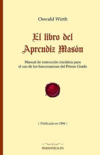 El libro del Aprendiz Masón: Manual de instrucción iniciática para el uso de los francmasones del Primer Grado (FONDO HISTÓRICO DE LA MASONERÍA)