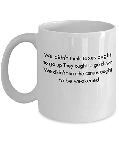 We didn't think taxes ought to go up. They ought to go down. We didn't think the census ought to be weakened 11 oz Coffee Mug - A Census Taker Cer