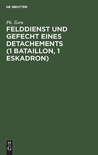 Felddienst und Gefecht eines Detachements (1 Bataillon, 1 Eskadron): Nach applikatorischer Methode zum Studium der Felddienst-Ordnung, der ... des Exerzier-Reglements für die Infanterie