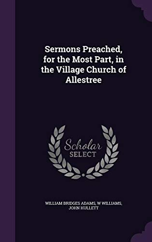 Sermons Preached, for the Most Part, in the Village Church of Allestree