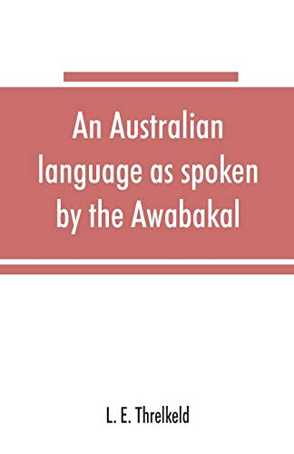 An Australian language as spoken by the Awabakal, the people of Awaba, or lake Macquarie (near Newcastle, New South Wales) being an account of their language, traditions, and customs