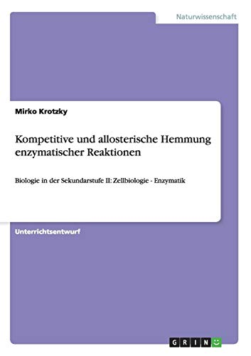 Kompetitive und allosterische Hemmung enzymatischer Reaktionen: Biologie in der Sekundarstufe II: Zellbiologie - Enzymatik