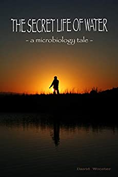 The Secret Life of Water: A Microbiology Tale by [David Wooster]