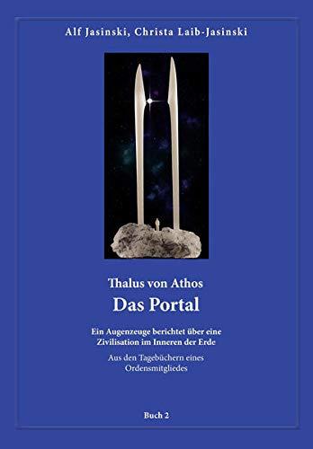 Thalus von Athos – Das Portal: Ein Augenzeuge berichtet über eine Zivilisation im Inneren der Erde, aus den Tagebüchern eines Ordensmitgliedes. Buch 2 ... Aus den Tagebüchern eines Ordensmitgliedes)