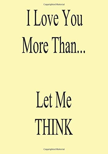 I Love You More Than...Let Me THINK: A Funny Gift Journal Notebook...A Message For You. NOTEBOOKS Make Great Gifts