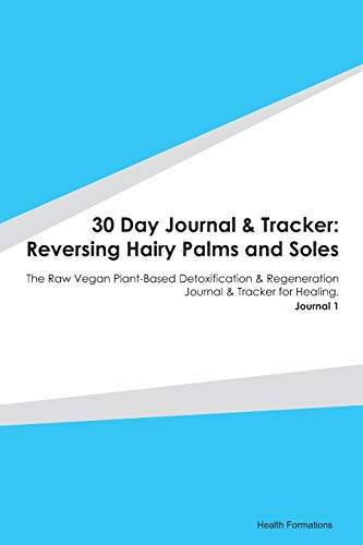 30 Day Journal & Tracker: Reversing Hairy Palms and Soles: The Raw Vegan Plant-Based Detoxification & Regeneration Journal & Tracker for Healing. Journal 1
