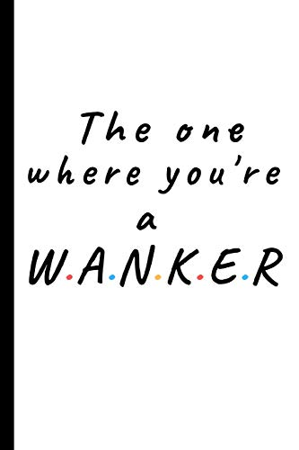 The one where you're a wanker: Lined notebook, funny journal gift for Friends or Partner