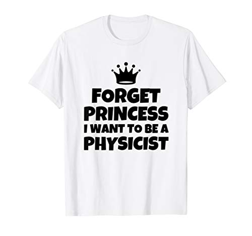 FORGET PRINCESS I WANT TO BE A PHYSICIST T-Shirt