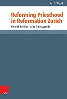 Reforming Priesthood in Reformation Zurich: Heinrich Bullinger's End-Times Agenda (Reformed Historical Theology)