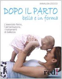 Dopo il parto, bella e in forma. L'esercizio fisico, l'alimentazione, i trattamenti di bellezza. Ediz. illustrata