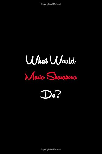 What Would Maria Sharapova Do?: (110 Pages, Lined Blank 6x9