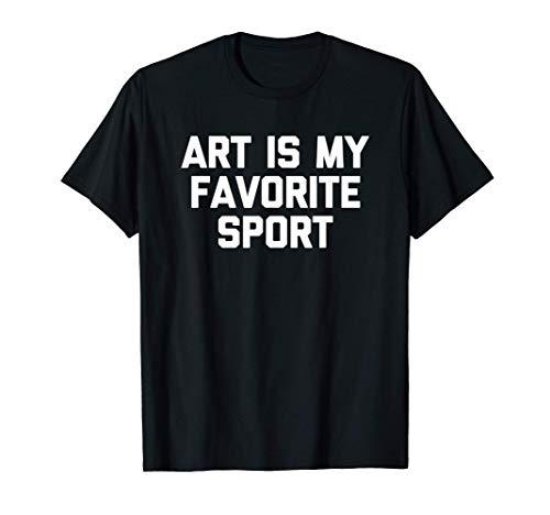 Art Is My Favorite Sport T-Shirt funny saying painter artist Maglietta