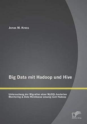 Big Data mit Hadoop und Hive: Untersuchung der Migration einer MySQL-basierten Monitoring & Data Warehouse Lösung nach Hadoop