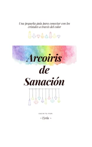ARCOIRIS DE SANACIÓN: UNA PEQUEÑA GUÍA PARA CONECTAR CON LOS CRISTALES A...
