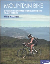 Mountain bike. 30 itinerari sulle montagne intorno al Lago D'Orta e al Lago Maggiore. Ediz. illustrata