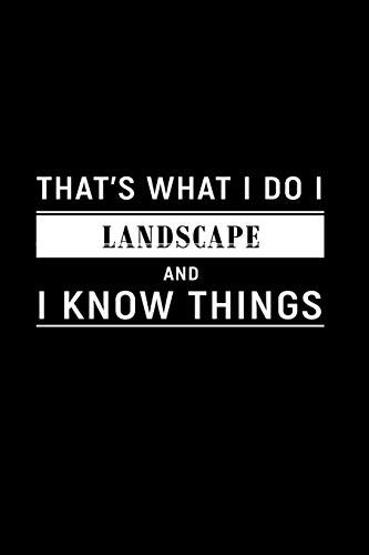 That\'s What I Do I Landscape and I Know Things: A 6 x 9 Inch Matte Softcover Paperback Notebook Journal With 120 Blank Lined Pages