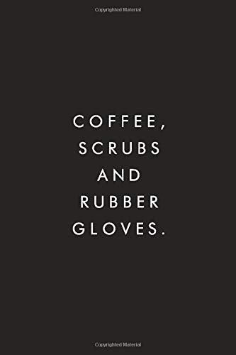 Coffee, Scrubs And Rubber Gloves.: Best Gag Gift, Nurse Journal, Notebook, Lined, 6x9, 110 Pages, White Paper, Funny Gag Gift For A Nurse, Doctor, Dentist, Medical Assistant