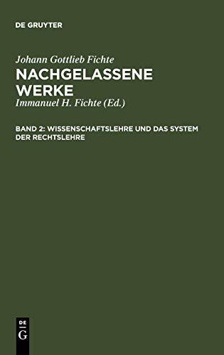 Wissenschaftslehre und das System der Rechtslehre: Vorgetragen an der Universität zu Berlin in den Jahren 1804, 1812 und 1813 (Johann Gottlieb Fichte: Nachgelassene Werke)