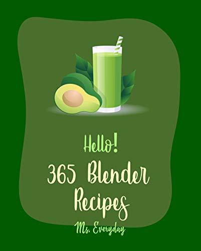 Hello! 365 Blender Recipes: Best Blender Cookbook Ever For Beginners [Soup Dumpling Cookbook, Cabbage Soup Recipe, Veggie Blender Recipes, Juice Blender Recipes, Simple Green Smoothies Book] [Book 1]