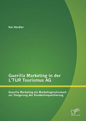 Guerilla Marketing in der L'Tur Tourismus Ag: Guerilla Marketing als Marketinginstrument zur Steigerung der Kundenfrequentierung