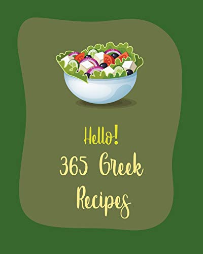 Hello! 365 Greek Recipes: Best Greek Cookbook Ever For Beginners [Book 1]