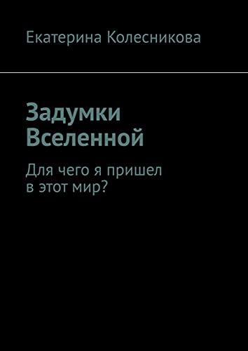 Задумки Вселенной: Для чего я пришел в этот мир? (Russian Edition)
