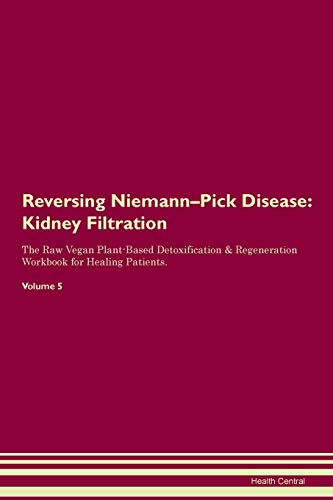 Reversing Niemann-Pick Disease: Kidney Filtration The Raw Vegan Plant-Based Detoxification & Regeneration Workbook for Healing Patients. Volume 5