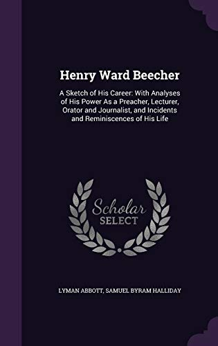 Henry Ward Beecher: A Sketch of His Career: With Analyses of His Power as a Preacher, Lecturer, Orator and Journalist, and Incidents and Reminiscences of His Life