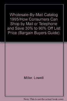 Wholesale-By-Mail Catalog 1995/How Consumers Can Shop by Mail or Telephone and Save 30% to 90% Off List Price