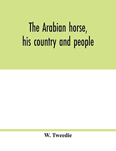 The Arabian horse, his country and people: with portraits of typical or famous Arabians and other illustrations. Also a map of the country of the ... glossary of Arabic words and proper names