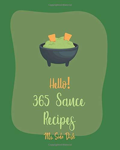 Hello! 365 Sauce Recipes: Best Sauce Cookbook Ever For Beginners [BBQ Rib Cookbook, Mexican Sauces Cookbook, Meat Marinade Recipes, Dipping Sauce Recipes, Homemade Pasta Sauce Cookbook] [Book 1]