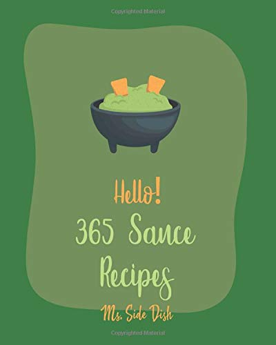 Hello! 365 Sauce Recipes: Best Sauce Cookbook Ever For Beginners [BBQ Rib Cookbook, Mexican Sauces Cookbook, Meat Marinade Recipes, Dipping Sauce Recipes, Homemade Pasta Sauce Cookbook] [Book 1]