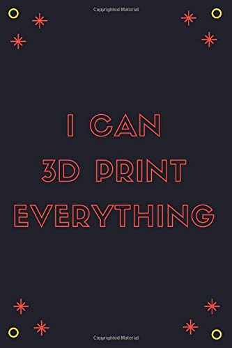 I Can 3D Print Everything  - 3D Printer Lined Notebook Gift For 3d Printing Lovers | Notes Taking: Lined Journal, 120 Pages, 6 x 9, Matte Finish