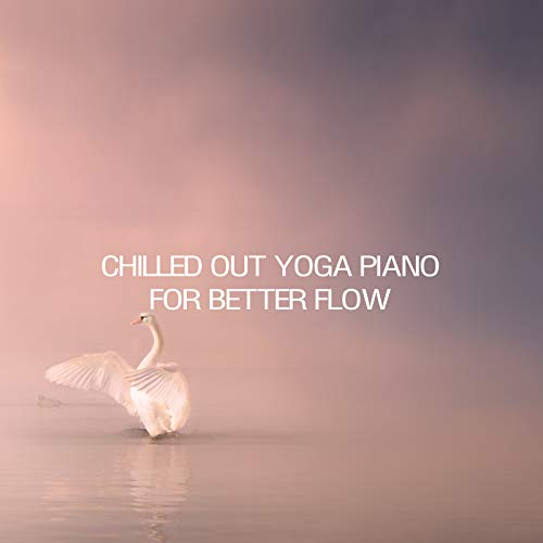 Chilled Out Yoga Piano For Better Flow