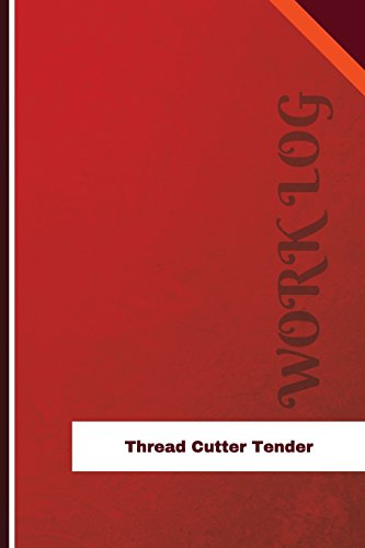 Thread Cutter Tender Work Log: Work Journal, Work Diary, Log - 126 pages, 6 x 9 inches (Orange Logs/Work Log)