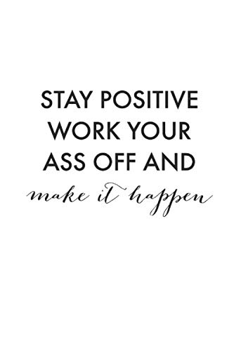 Stay Positive Work Your Ass Off And Make It Happen: Writing Notebook With Lines - Inspirational Quote/ Saying On The Front Cover, Gift Idea For Men And Women