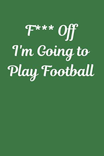 F*** Off I'm Going to Play Football: Novelty Football Journal Gifts for Men, Boys, Women & Girls, Lined Paperback A5 Notebook (6