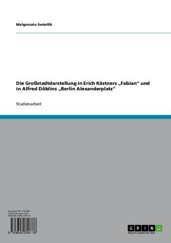 """Die Großstadtdarstellung in Erich Kästners """"Fabian"""" und in Alfred Döblins """"Berlin Alexanderplatz"""""""