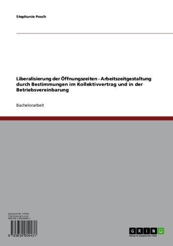 Liberalisierung der Öffnungszeiten - Arbeitszeitgestaltung durch Bestimmungen im Kollektivvertrag und in der Betriebsvereinbarung
