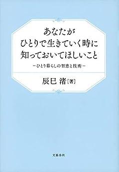 [辰巳 渚]のあなたがひとりで生きていく時に知っておいてほしいこと ひとり暮らしの智恵と技術 (文春e-book)