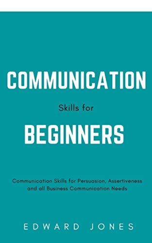 Communication Skills for Beginners: Communication Skills for Persuasion, Assertiveness and all Business Communication Needs (English Edition)