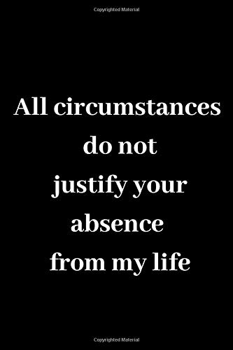 All circumstances do not justify your absence from my life: Notebook Jounal  gift  for man woman boy girl 6x9'' 100 Page