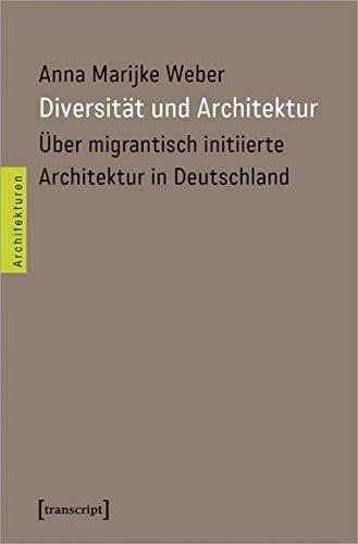 Diversität und Architektur: Über migrantisch initiierte Architektur in Deutschland (Architekturen, Bd. 55)