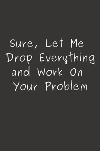 Sure, Let Me Drop Everything and Work On Your Problem: Funny Gift For Co-workers, Friends, and Family | 6x9 lined Notebook, 120