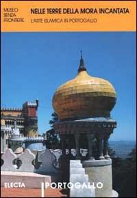 Nelle terre della mora incantata. L'arte islamica in Portogallo. Ediz. illustrata